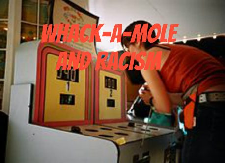 Whack-a-Mole, Racism and the Pain of Exclusion